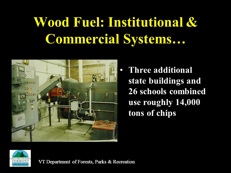 Wood Fuel: Institutional & Commercial Systems… Three additional state buildings and 26 schools combined use roughly 14,000 tons of chips VT Department of Forests, Parks & Recreation