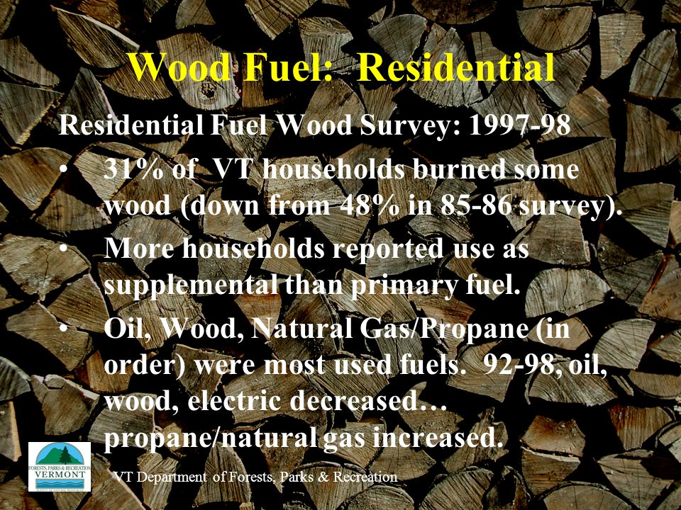 VT Department of Forests, Parks & Recreation Wood Fuel: Residential Residential Fuel Wood Survey: % of VT households burned some wood (down from 48% in survey).