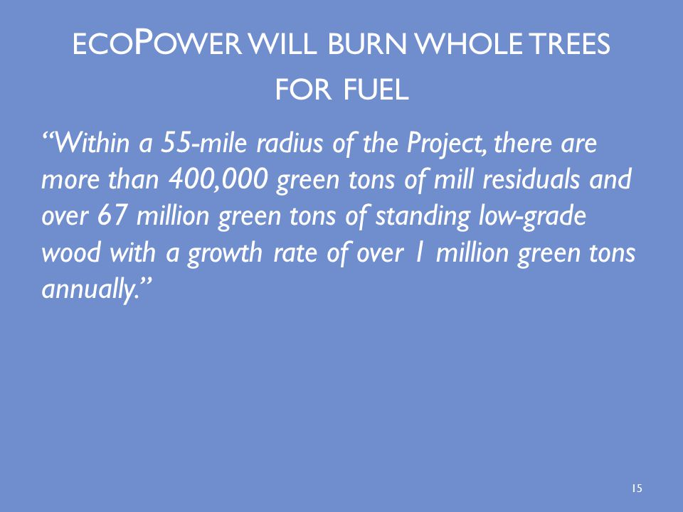 ECO P OWER WILL BURN WHOLE TREES FOR FUEL Within a 55-mile radius of the Project, there are more than 400,000 green tons of mill residuals and over 67 million green tons of standing low-grade wood with a growth rate of over 1 million green tons annually. 15
