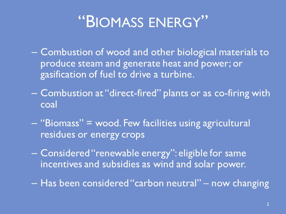 B IOMASS ENERGY – Combustion of wood and other biological materials to produce steam and generate heat and power; or gasification of fuel to drive a turbine.