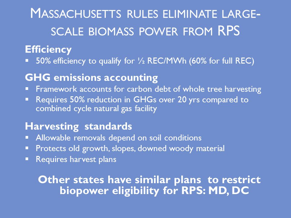 M ASSACHUSETTS RULES ELIMINATE LARGE - SCALE BIOMASS POWER FROM RPS Efficiency  50% efficiency to qualify for ½ REC/MWh (60% for full REC) GHG emissions accounting  Framework accounts for carbon debt of whole tree harvesting  Requires 50% reduction in GHGs over 20 yrs compared to combined cycle natural gas facility Harvesting standards  Allowable removals depend on soil conditions  Protects old growth, slopes, downed woody material  Requires harvest plans Other states have similar plans to restrict biopower eligibility for RPS: MD, DC