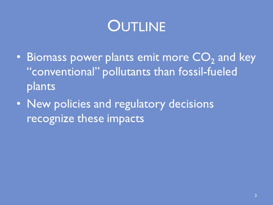O UTLINE Biomass power plants emit more CO 2 and key conventional pollutants than fossil-fueled plants New policies and regulatory decisions recognize these impacts 3
