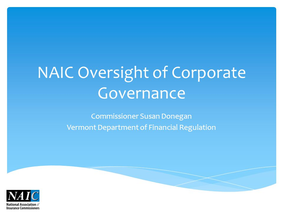 NAIC Oversight of Corporate Governance Commissioner Susan Donegan Vermont Department of Financial Regulation