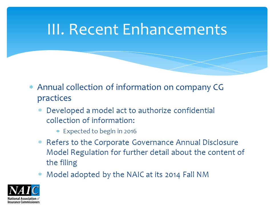  Annual collection of information on company CG practices  Developed a model act to authorize confidential collection of information:  Expected to begin in 2016  Refers to the Corporate Governance Annual Disclosure Model Regulation for further detail about the content of the filing  Model adopted by the NAIC at its 2014 Fall NM III.
