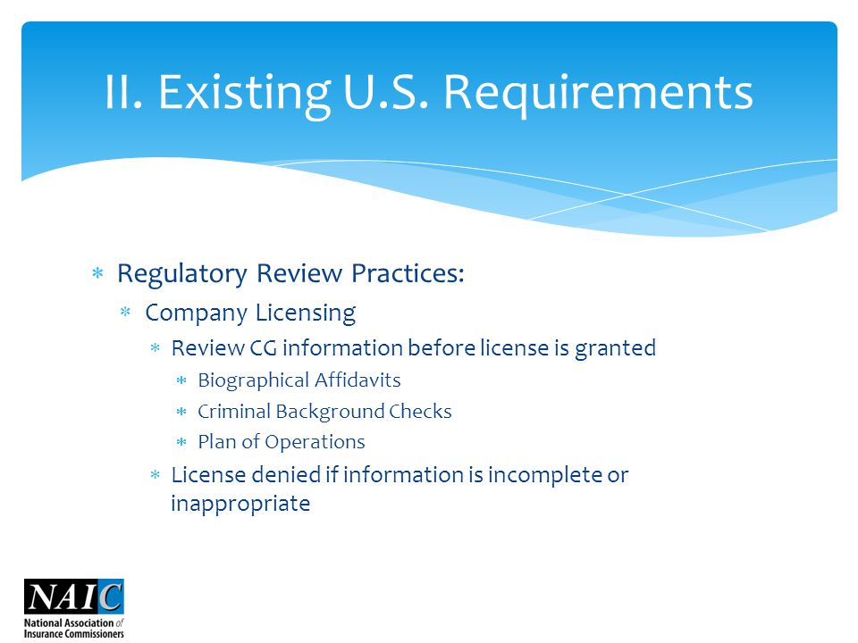  Regulatory Review Practices:  Company Licensing  Review CG information before license is granted  Biographical Affidavits  Criminal Background Checks  Plan of Operations  License denied if information is incomplete or inappropriate II.