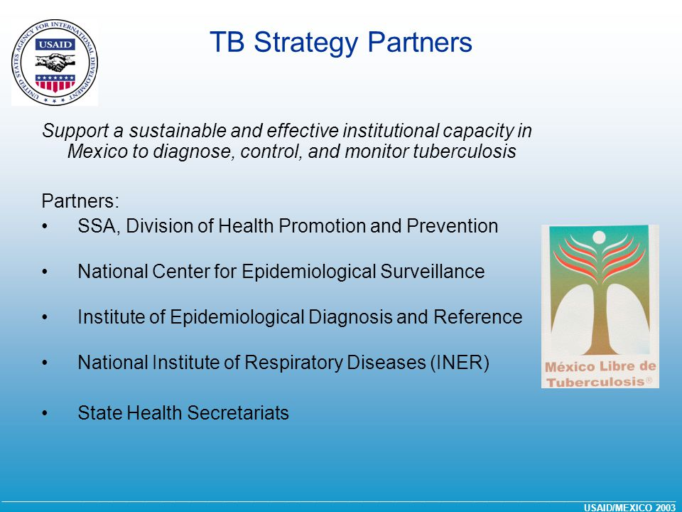 __________________________________________________________________________________________________________________________________ USAID/MEXICO 2003 TB Strategy Partners Support a sustainable and effective institutional capacity in Mexico to diagnose, control, and monitor tuberculosis Partners: SSA, Division of Health Promotion and Prevention National Center for Epidemiological Surveillance Institute of Epidemiological Diagnosis and Reference National Institute of Respiratory Diseases (INER) State Health Secretariats