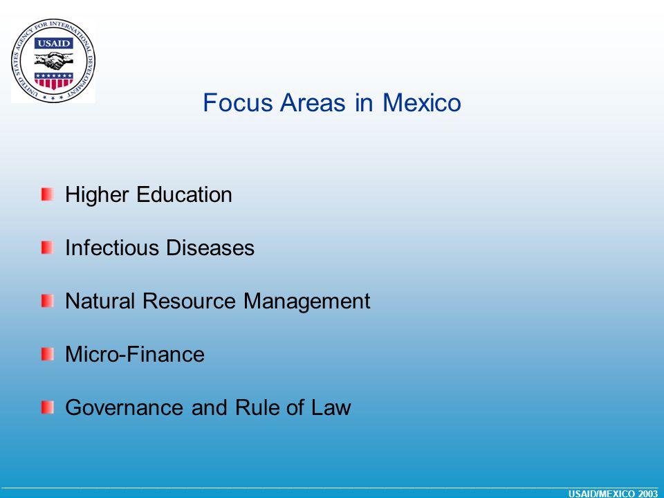 __________________________________________________________________________________________________________________________________ USAID/MEXICO 2003 Focus Areas in Mexico Higher Education Infectious Diseases Natural Resource Management Micro-Finance Governance and Rule of Law