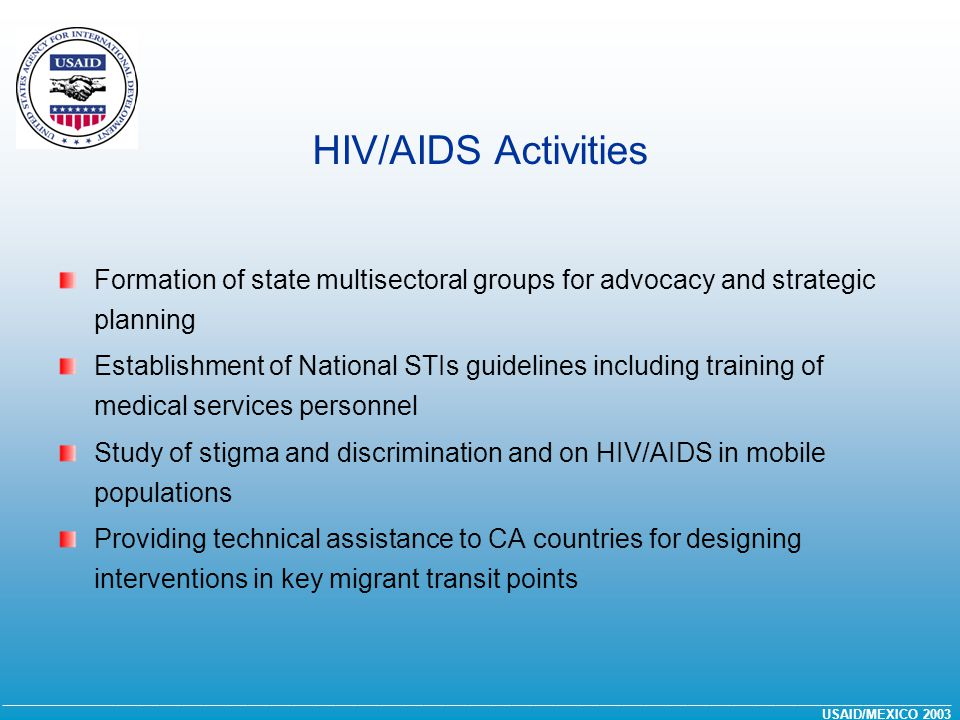 __________________________________________________________________________________________________________________________________ USAID/MEXICO 2003 HIV/AIDS Activities Formation of state multisectoral groups for advocacy and strategic planning Establishment of National STIs guidelines including training of medical services personnel Study of stigma and discrimination and on HIV/AIDS in mobile populations Providing technical assistance to CA countries for designing interventions in key migrant transit points