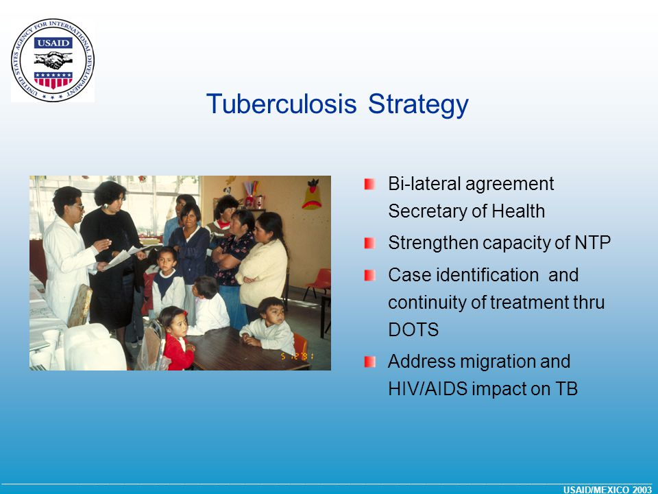 __________________________________________________________________________________________________________________________________ USAID/MEXICO 2003 Bi-lateral agreement Secretary of Health Strengthen capacity of NTP Case identification and continuity of treatment thru DOTS Address migration and HIV/AIDS impact on TB Tuberculosis Strategy