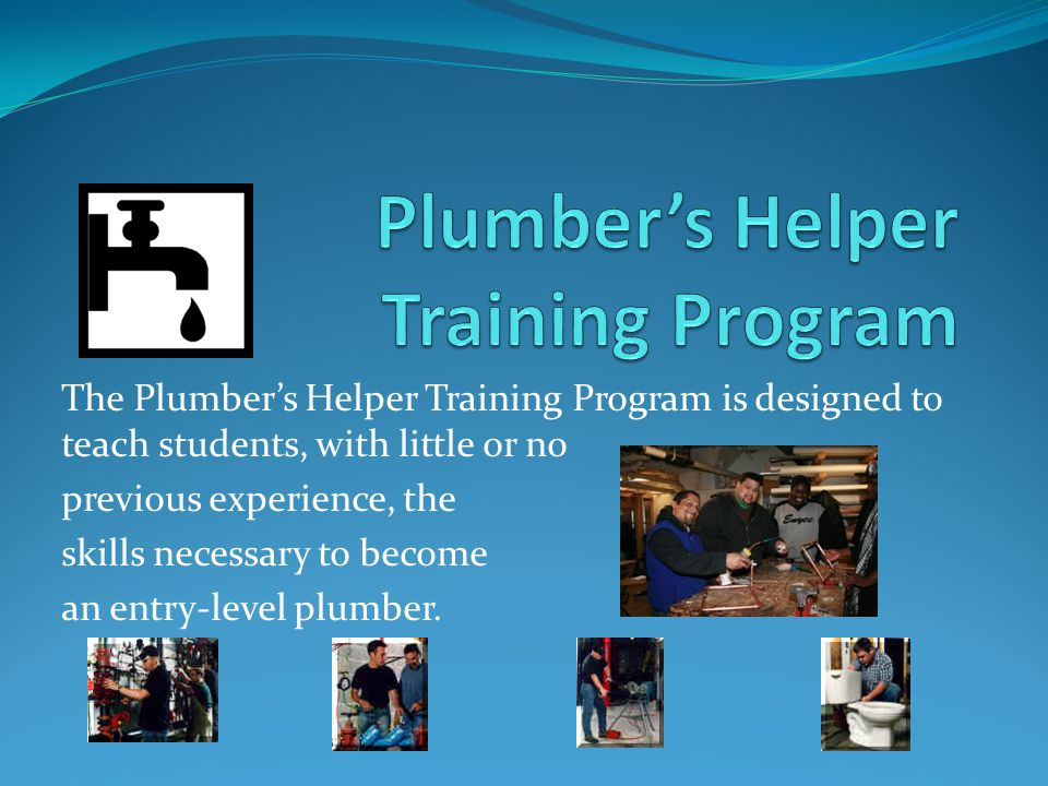 The Plumber's Helper Training Program is designed to teach students, with little or no previous experience, the skills necessary to become an entry-level plumber.
