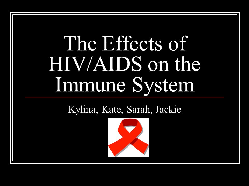 The Effects of HIV/AIDS on the Immune System Kylina, Kate, Sarah, Jackie