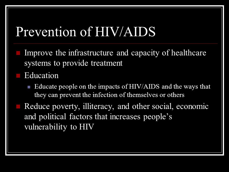 Prevention of HIV/AIDS Improve the infrastructure and capacity of healthcare systems to provide treatment Education Educate people on the impacts of HIV/AIDS and the ways that they can prevent the infection of themselves or others Reduce poverty, illiteracy, and other social, economic and political factors that increases people's vulnerability to HIV