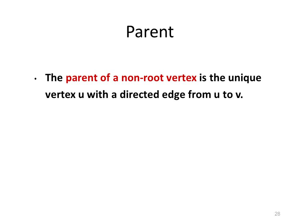 Parent The parent of a non-root vertex is the unique vertex u with a directed edge from u to v. 28