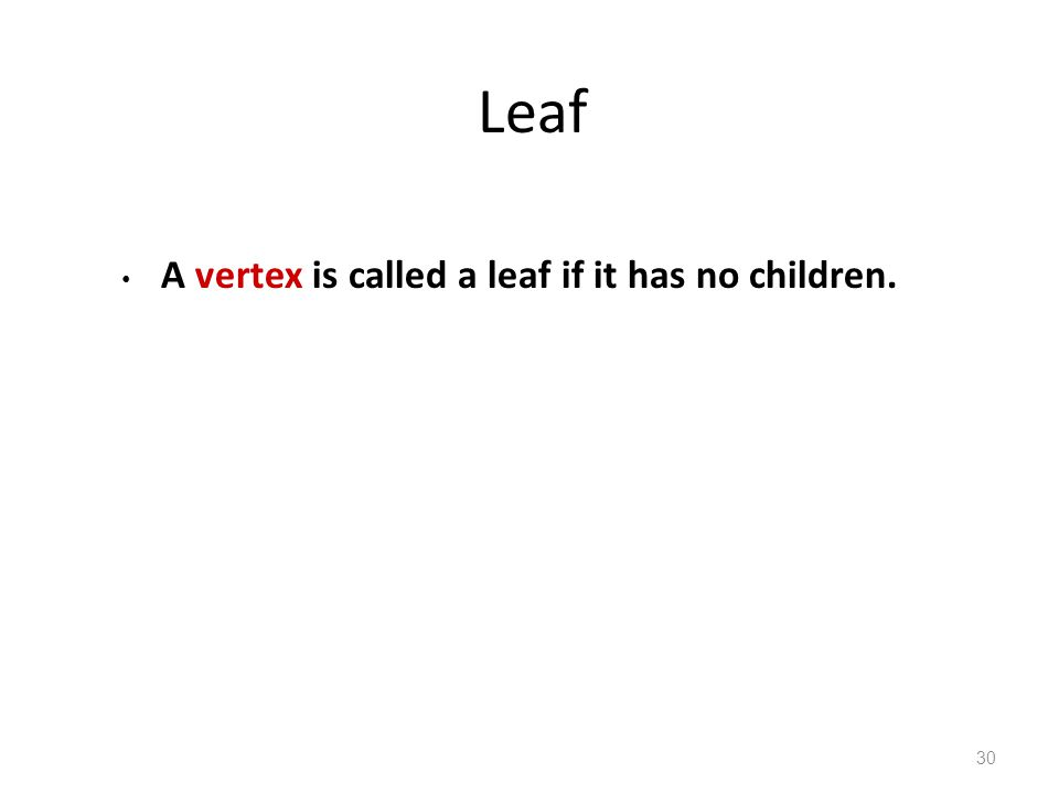 Leaf A vertex is called a leaf if it has no children. 30