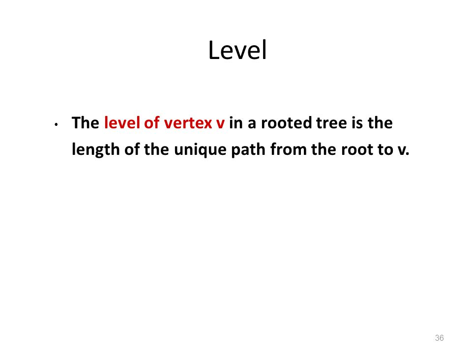 Level The level of vertex v in a rooted tree is the length of the unique path from the root to v.