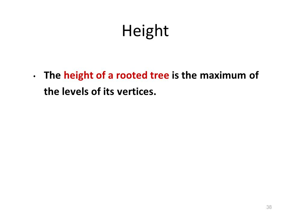 Height The height of a rooted tree is the maximum of the levels of its vertices. 38
