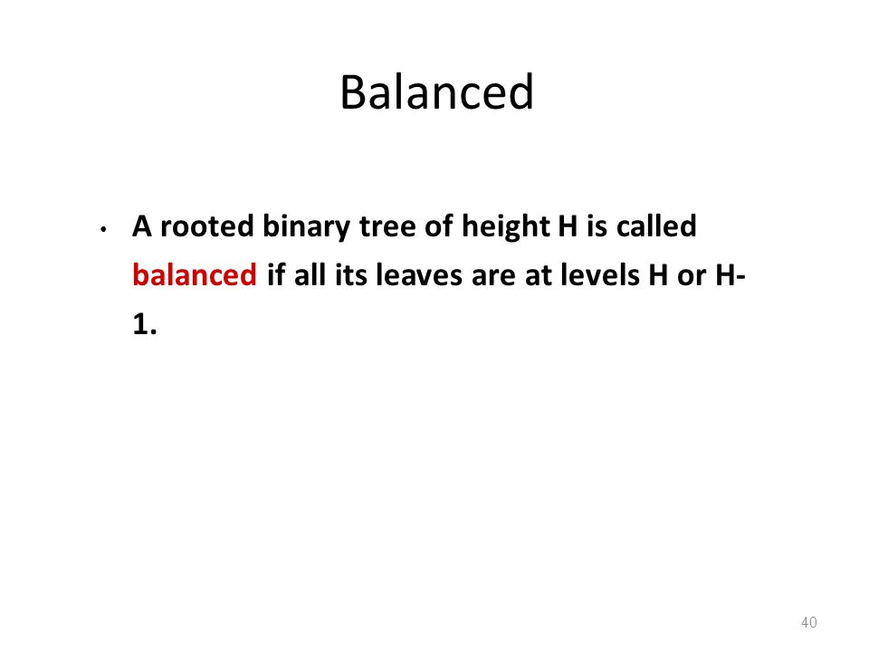 Balanced A rooted binary tree of height H is called balanced if all its leaves are at levels H or H- 1.
