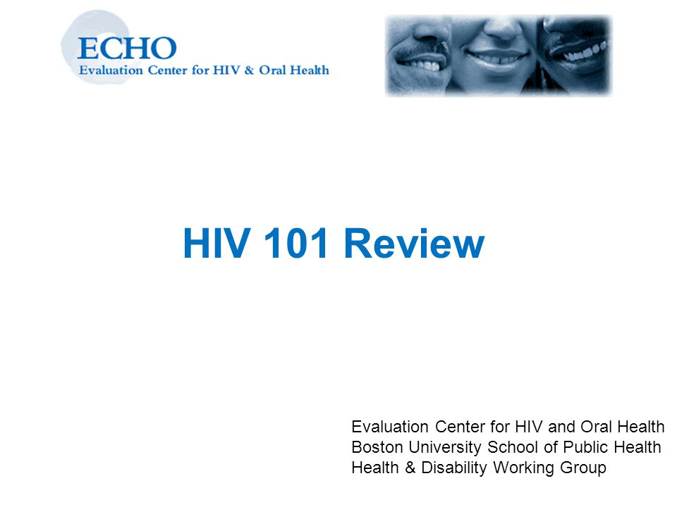 HIV 101 Review Evaluation Center for HIV and Oral Health Boston University School of Public Health Health & Disability Working Group