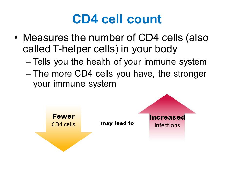 CD4 cell count Measures the number of CD4 cells (also called T-helper cells) in your body –Tells you the health of your immune system –The more CD4 cells you have, the stronger your immune system may lead to Fewer CD4 cells Increased infections