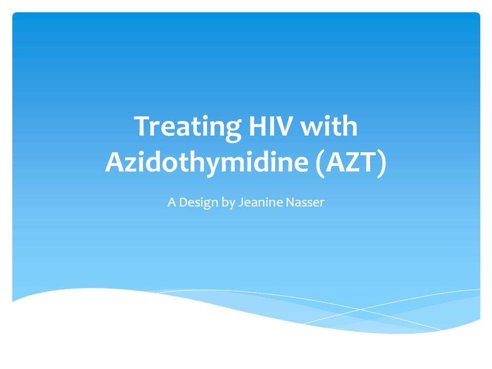 Treating HIV with Azidothymidine (AZT) A Design by Jeanine Nasser