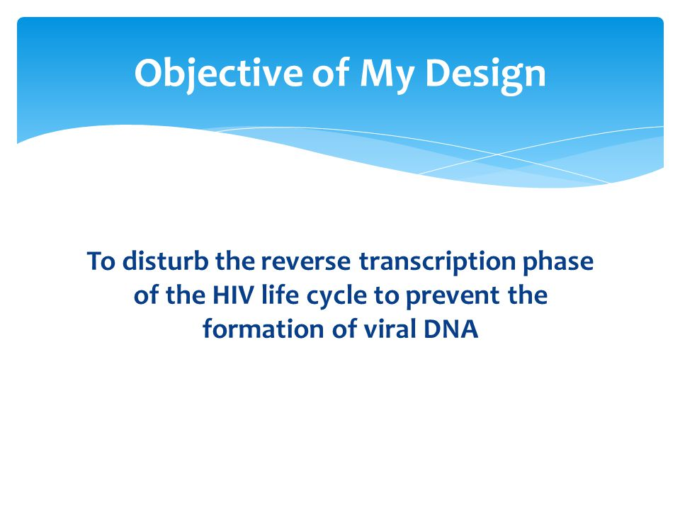 To disturb the reverse transcription phase of the HIV life cycle to prevent the formation of viral DNA Objective of My Design