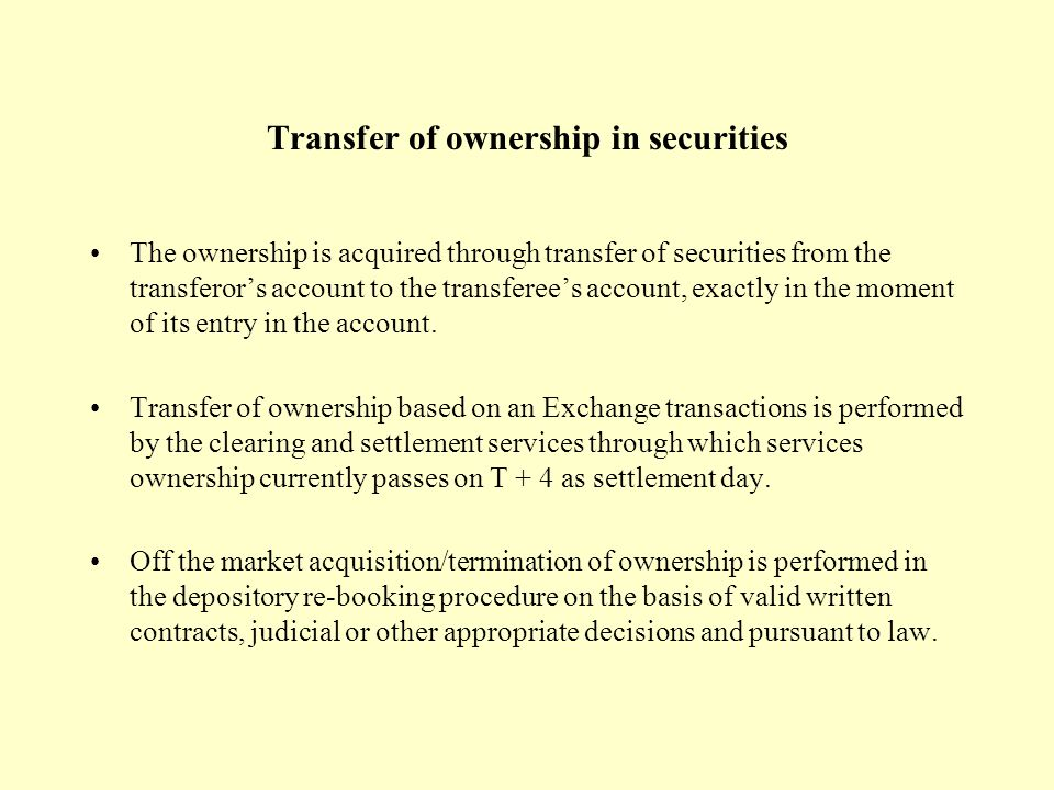 Transfer of ownership in securities The ownership is acquired through transfer of securities from the transferor's account to the transferee's account, exactly in the moment of its entry in the account.
