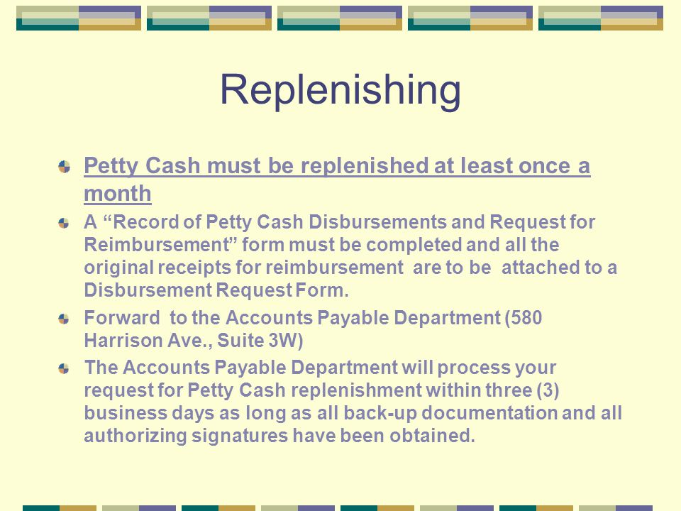 Replenishing Petty Cash must be replenished at least once a month A Record of Petty Cash Disbursements and Request for Reimbursement form must be completed and all the original receipts for reimbursement are to be attached to a Disbursement Request Form.