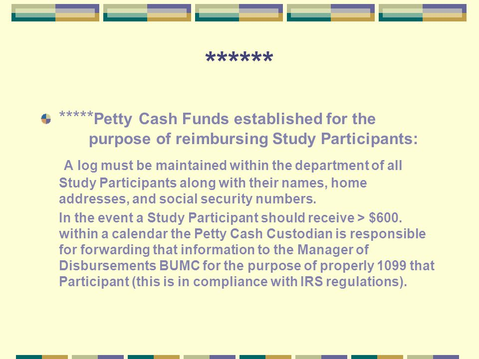 ****** ***** Petty Cash Funds established for the purpose of reimbursing Study Participants: A log must be maintained within the department of all Study Participants along with their names, home addresses, and social security numbers.