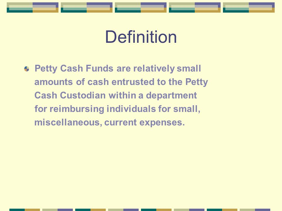 Definition Petty Cash Funds are relatively small amounts of cash entrusted to the Petty Cash Custodian within a department for reimbursing individuals for small, miscellaneous, current expenses.