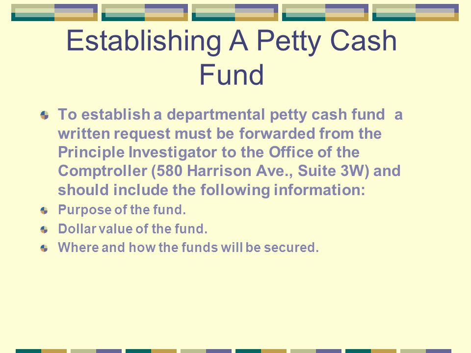 Establishing A Petty Cash Fund To establish a departmental petty cash fund a written request must be forwarded from the Principle Investigator to the Office of the Comptroller (580 Harrison Ave., Suite 3W) and should include the following information: Purpose of the fund.