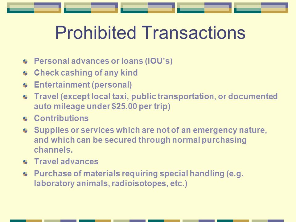 Prohibited Transactions Personal advances or loans (IOU's) Check cashing of any kind Entertainment (personal) Travel (except local taxi, public transportation, or documented auto mileage under $25.00 per trip) Contributions Supplies or services which are not of an emergency nature, and which can be secured through normal purchasing channels.
