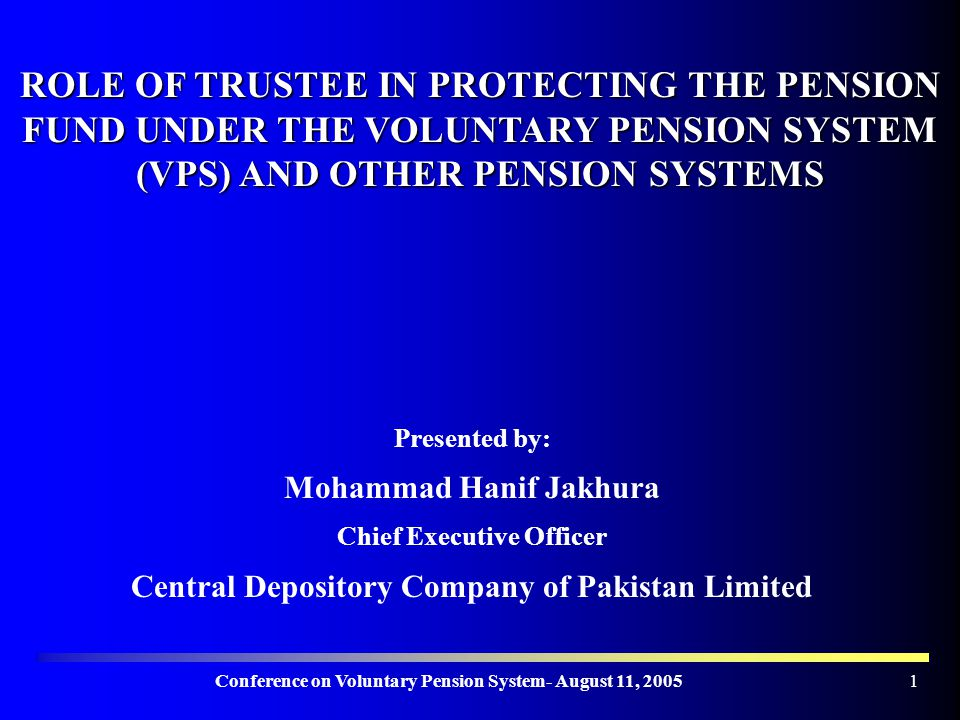 Conference on Voluntary Pension System- August 11, ROLE OF TRUSTEE IN PROTECTING THE PENSION FUND UNDER THE VOLUNTARY PENSION SYSTEM (VPS) AND OTHER PENSION SYSTEMS Presented by: Mohammad Hanif Jakhura Chief Executive Officer Central Depository Company of Pakistan Limited