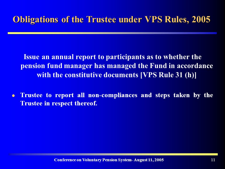 Conference on Voluntary Pension System- August 11, Obligations of the Trustee under VPS Rules, 2005 Issue an annual report to participants as to whether the pension fund manager has managed the Fund in accordance with the constitutive documents [VPS Rule 31 (h)] Trustee to report all non-compliances and steps taken by the Trustee in respect thereof.