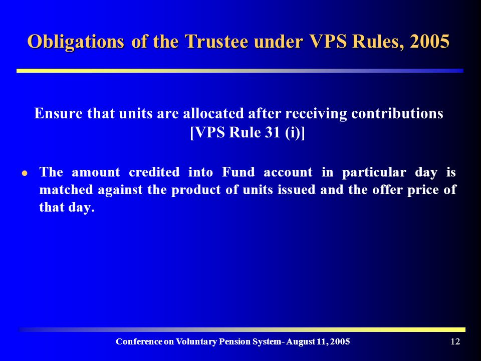 Conference on Voluntary Pension System- August 11, Obligations of the Trustee under VPS Rules, 2005 Ensure that units are allocated after receiving contributions [VPS Rule 31 (i)] The amount credited into Fund account in particular day is matched against the product of units issued and the offer price of that day.