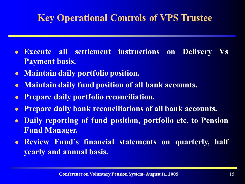 Conference on Voluntary Pension System- August 11, Key Operational Controls of VPS Trustee Execute all settlement instructions on Delivery Vs Payment basis.