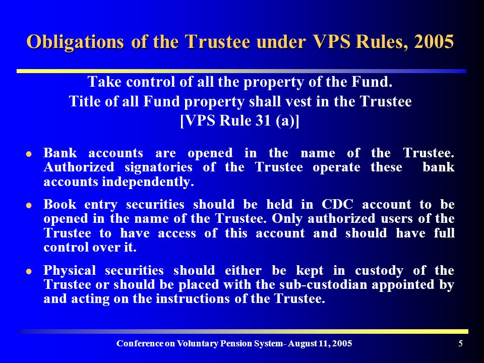 Conference on Voluntary Pension System- August 11, Obligations of the Trustee under VPS Rules, 2005 Take control of all the property of the Fund.