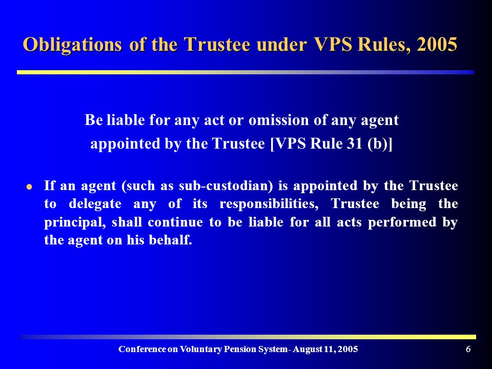 Conference on Voluntary Pension System- August 11, Obligations of the Trustee under VPS Rules, 2005 Be liable for any act or omission of any agent appointed by the Trustee [VPS Rule 31 (b)] If an agent (such as sub-custodian) is appointed by the Trustee to delegate any of its responsibilities, Trustee being the principal, shall continue to be liable for all acts performed by the agent on his behalf.