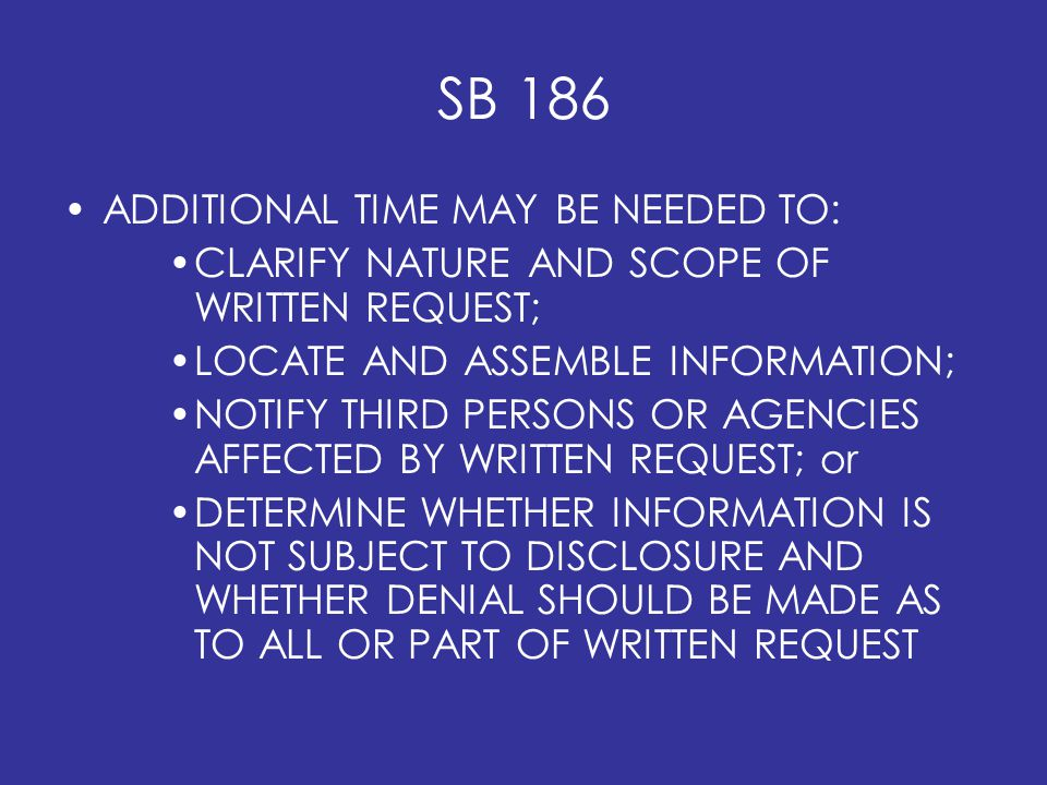 SB 186 ADDITIONAL TIME MAY BE NEEDED TO: CLARIFY NATURE AND SCOPE OF WRITTEN REQUEST; LOCATE AND ASSEMBLE INFORMATION; NOTIFY THIRD PERSONS OR AGENCIES AFFECTED BY WRITTEN REQUEST; or DETERMINE WHETHER INFORMATION IS NOT SUBJECT TO DISCLOSURE AND WHETHER DENIAL SHOULD BE MADE AS TO ALL OR PART OF WRITTEN REQUEST