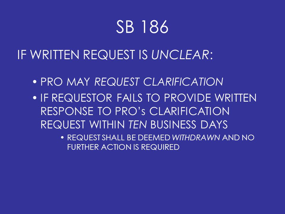 SB 186 IF WRITTEN REQUEST IS UNCLEAR: PRO MAY REQUEST CLARIFICATION IF REQUESTOR FAILS TO PROVIDE WRITTEN RESPONSE TO PRO's CLARIFICATION REQUEST WITHIN TEN BUSINESS DAYS REQUEST SHALL BE DEEMED WITHDRAWN AND NO FURTHER ACTION IS REQUIRED