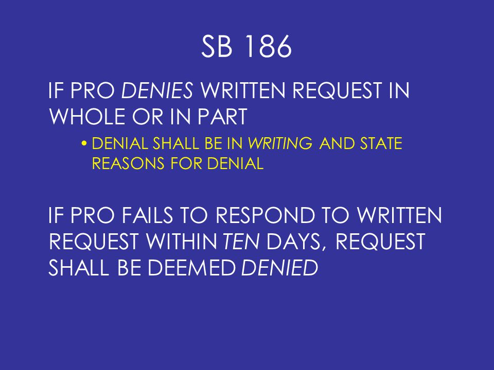 SB 186 IF PRO DENIES WRITTEN REQUEST IN WHOLE OR IN PART DENIAL SHALL BE IN WRITING AND STATE REASONS FOR DENIAL IF PRO FAILS TO RESPOND TO WRITTEN REQUEST WITHIN TEN DAYS, REQUEST SHALL BE DEEMED DENIED