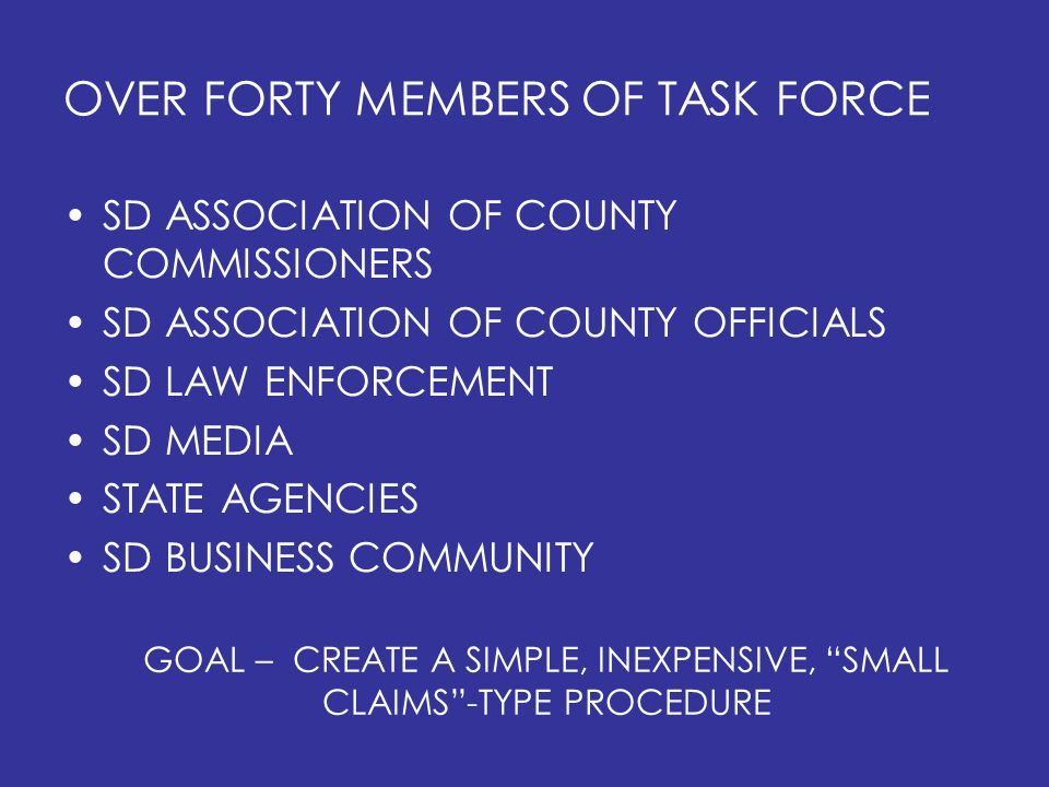 OVER FORTY MEMBERS OF TASK FORCE SD ASSOCIATION OF COUNTY COMMISSIONERS SD ASSOCIATION OF COUNTY OFFICIALS SD LAW ENFORCEMENT SD MEDIA STATE AGENCIES SD BUSINESS COMMUNITY GOAL – CREATE A SIMPLE, INEXPENSIVE, SMALL CLAIMS -TYPE PROCEDURE