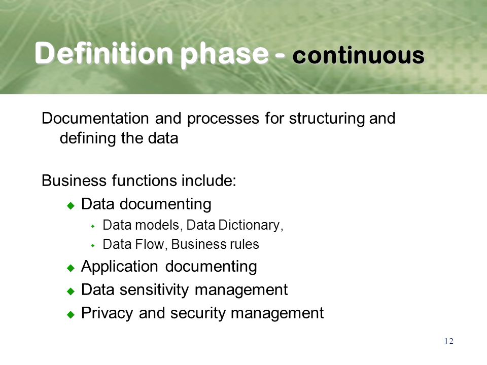 12 Definition phase - continuous Documentation and processes for structuring and defining the data Business functions include: u Data documenting w Data models, Data Dictionary, w Data Flow, Business rules u Application documenting u Data sensitivity management u Privacy and security management