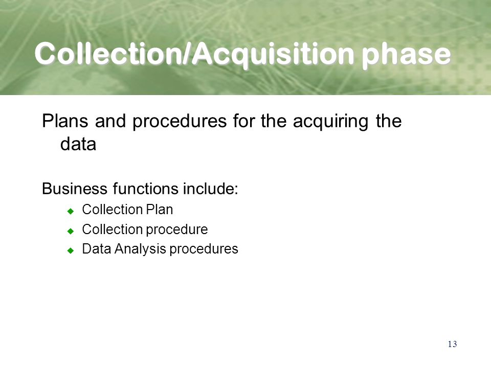 13 Collection/Acquisition phase Plans and procedures for the acquiring the data Business functions include: u Collection Plan u Collection procedure u Data Analysis procedures