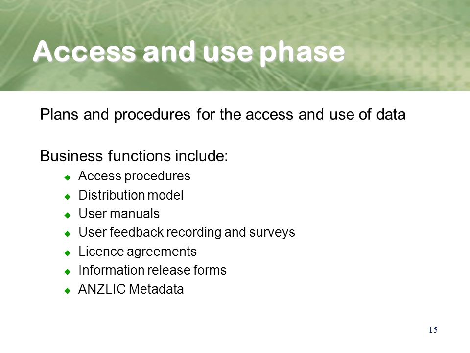 15 Access and use phase Plans and procedures for the access and use of data Business functions include: u Access procedures u Distribution model u User manuals u User feedback recording and surveys u Licence agreements u Information release forms u ANZLIC Metadata