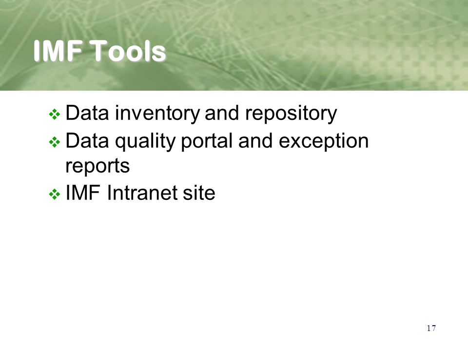 17 IMF Tools v Data inventory and repository v Data quality portal and exception reports v IMF Intranet site