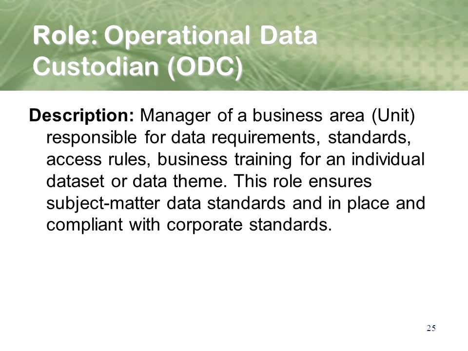 25 Role: Operational Data Custodian (ODC) Description: Manager of a business area (Unit) responsible for data requirements, standards, access rules, business training for an individual dataset or data theme.