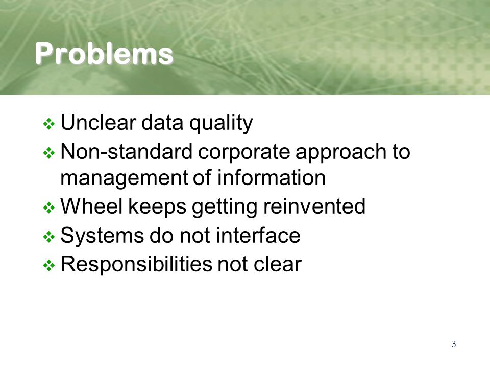 3 Problems v Unclear data quality v Non-standard corporate approach to management of information v Wheel keeps getting reinvented v Systems do not interface v Responsibilities not clear