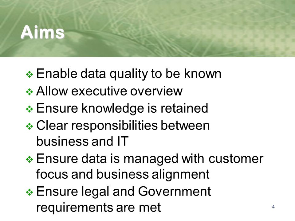 4 Aims v Enable data quality to be known v Allow executive overview v Ensure knowledge is retained v Clear responsibilities between business and IT v Ensure data is managed with customer focus and business alignment v Ensure legal and Government requirements are met