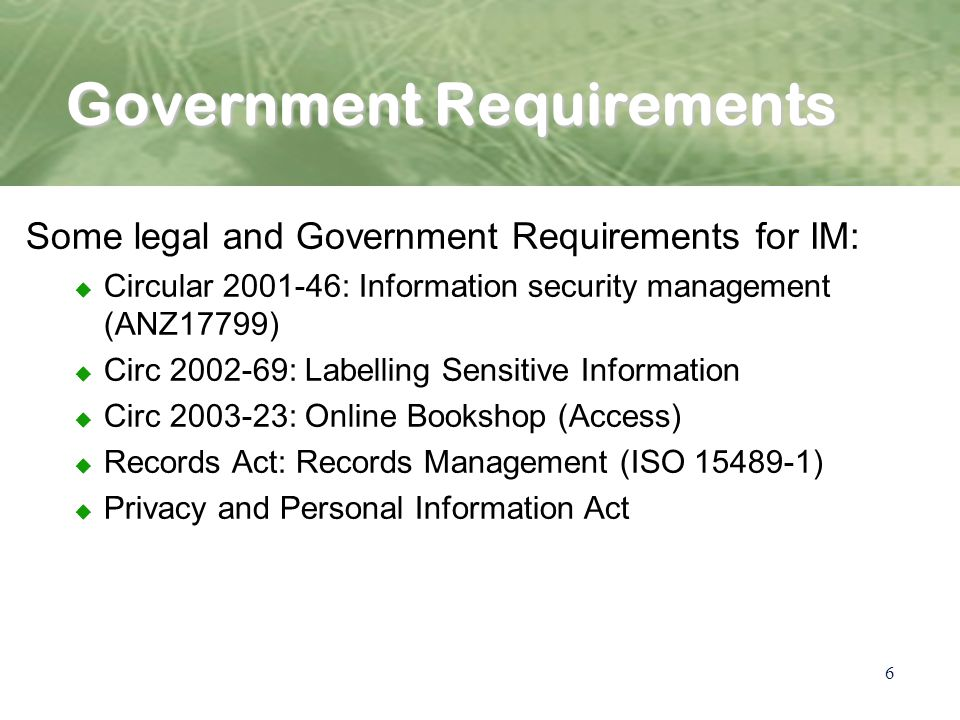 6 Government Requirements Some legal and Government Requirements for IM: u Circular : Information security management (ANZ17799) u Circ : Labelling Sensitive Information u Circ : Online Bookshop (Access) u Records Act: Records Management (ISO ) u Privacy and Personal Information Act