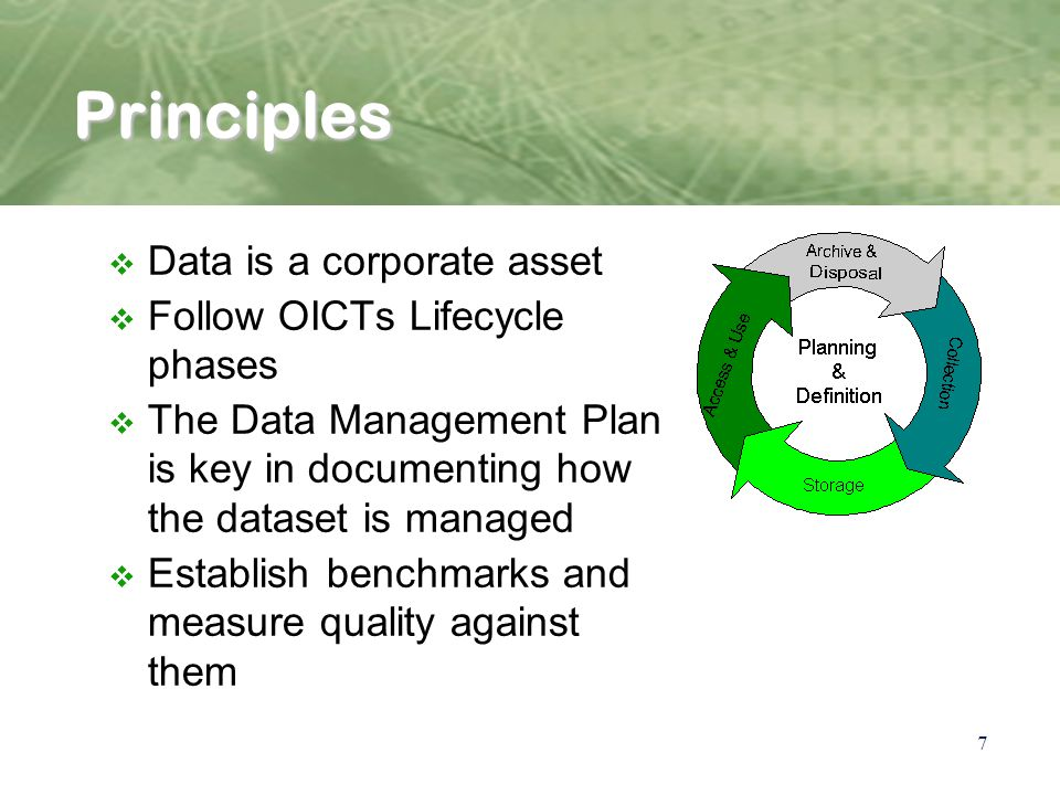 7 Principles v Data is a corporate asset v Follow OICTs Lifecycle phases v The Data Management Plan is key in documenting how the dataset is managed v Establish benchmarks and measure quality against them